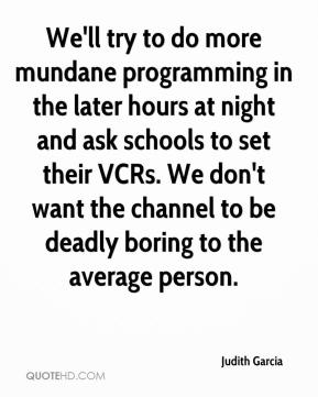 Judith Garcia  - We'll try to do more mundane programming in the later hours at night and ask schools to set their VCRs. We don't want the channel to be deadly boring to the average person.