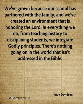 Judy Davidson  - We've grown because our school has partnered with the family, and we've created an environment that is honoring the Lord. In everything we do, from teaching history to disciplining students, we integrate Godly principles. There's nothing going on in the world that isn't addressed in the Bible.