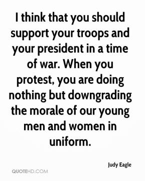 Judy Eagle  - I think that you should support your troops and your president in a time of war. When you protest, you are doing nothing but downgrading the morale of our young men and women in uniform.