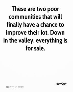 Judy Gray  - These are two poor communities that will finally have a chance to improve their lot. Down in the valley, everything is for sale.
