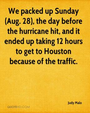 Judy Malo  - We packed up Sunday (Aug. 28), the day before the hurricane hit, and it ended up taking 12 hours to get to Houston because of the traffic.