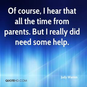 Judy Warren  - Of course, I hear that all the time from parents. But I really did need some help.