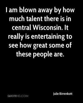 Julie Birrenkott  - I am blown away by how much talent there is in central Wisconsin. It really is entertaining to see how great some of these people are.