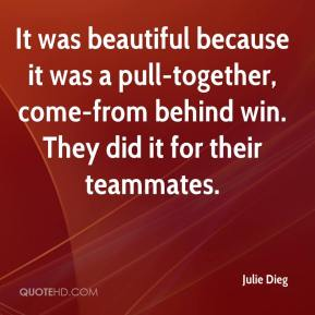 Julie Dieg  - It was beautiful because it was a pull-together, come-from behind win. They did it for their teammates.