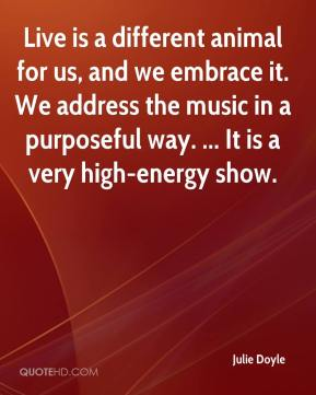Julie Doyle  - Live is a different animal for us, and we embrace it. We address the music in a purposeful way. ... It is a very high-energy show.
