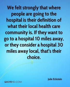 We felt strongly that where people are going to the hospital is their definition of what their local health care community is. If they want to go to a hospital 10 miles away, or they consider a hospital 30 miles away local, that's their choice.