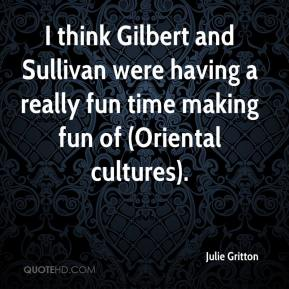 Julie Gritton  - I think Gilbert and Sullivan were having a really fun time making fun of (Oriental cultures).