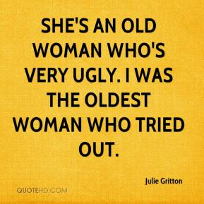 Julie Gritton  - She's an old woman who's very ugly. I was the oldest woman who tried out.