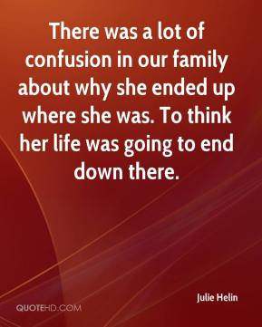 Julie Helin  - There was a lot of confusion in our family about why she ended up where she was. To think her life was going to end down there.