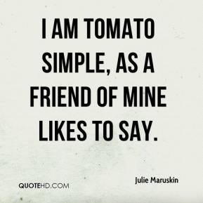 Julie Maruskin  - I am tomato simple, as a friend of mine likes to say.