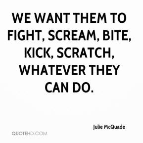 Julie McQuade  - We want them to fight, scream, bite, kick, scratch, whatever they can do.