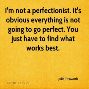 Julie Titsworth  - I'm not a perfectionist. It's obvious everything is not going to go perfect. You just have to find what works best.
