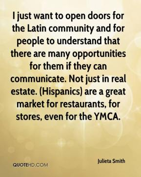 Julieta Smith  - I just want to open doors for the Latin community and for people to understand that there are many opportunities for them if they can communicate. Not just in real estate. (Hispanics) are a great market for restaurants, for stores, even for the YMCA.