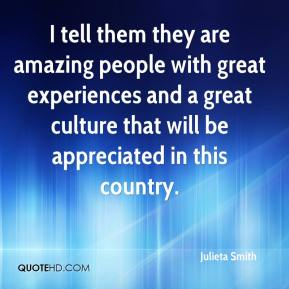 Julieta Smith  - I tell them they are amazing people with great experiences and a great culture that will be appreciated in this country.