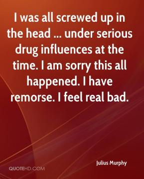 Julius Murphy  - I was all screwed up in the head ... under serious drug influences at the time. I am sorry this all happened. I have remorse. I feel real bad.
