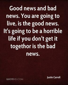 Justin Carroll  - Good news and bad news. You are going to live, is the good news. It's going to be a horrible life if you don't get it togethor is the bad news.