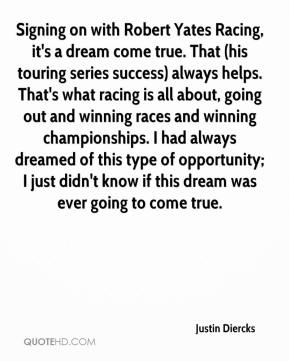 Justin Diercks  - Signing on with Robert Yates Racing, it's a dream come true. That (his touring series success) always helps. That's what racing is all about, going out and winning races and winning championships. I had always dreamed of this type of opportunity; I just didn't know if this dream was ever going to come true.