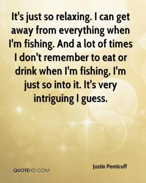 It's just so relaxing. I can get away from everything when I'm fishing. And a lot of times I don't remember to eat or drink when I'm fishing, I'm just so into it. It's very intriguing I guess.