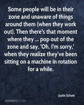 Justin Schott  - Some people will be in their zone and unaware of things around them (when they work out). Then there's that moment where they ... pop out of the zone and say, 'Oh, I'm sorry,' when they realize they've been sitting on a machine in rotation for a while.