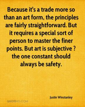 Justin Winstanley  - Because it's a trade more so than an art form, the principles are fairly straightforward. But it requires a special sort of person to master the finer points. But art is subjective ? the one constant should always be safety.