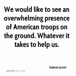Kabineh Ja'neh  - We would like to see an overwhelming presence of American troops on the ground. Whatever it takes to help us.