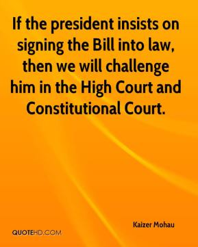 Kaizer Mohau  - If the president insists on signing the Bill into law, then we will challenge him in the High Court and Constitutional Court.
