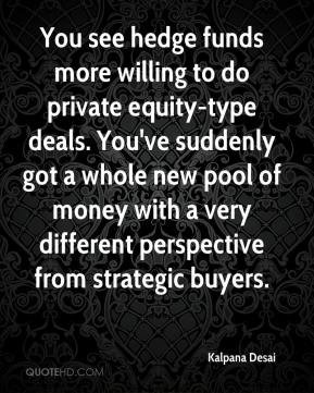 Kalpana Desai  - You see hedge funds more willing to do private equity-type deals. You've suddenly got a whole new pool of money with a very different perspective from strategic buyers.