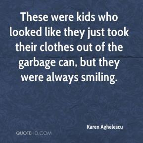Karen Aghelescu  - These were kids who looked like they just took their clothes out of the garbage can, but they were always smiling.