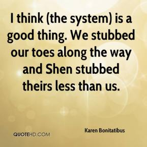 Karen Bonitatibus  - I think (the system) is a good thing. We stubbed our toes along the way and Shen stubbed theirs less than us.