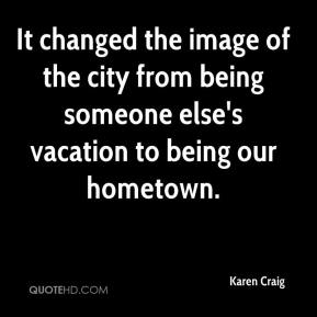 Karen Craig  - It changed the image of the city from being someone else's vacation to being our hometown.