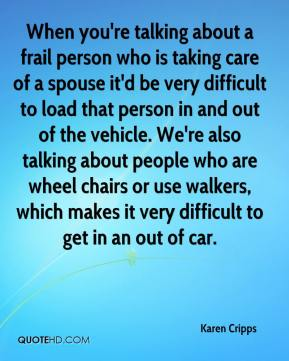 Karen Cripps  - When you're talking about a frail person who is taking care of a spouse it'd be very difficult to load that person in and out of the vehicle. We're also talking about people who are wheel chairs or use walkers, which makes it very difficult to get in an out of car.