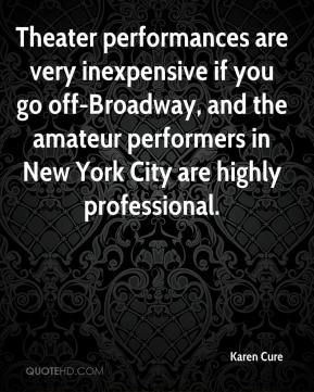 Karen Cure  - Theater performances are very inexpensive if you go off-Broadway, and the amateur performers in New York City are highly professional.