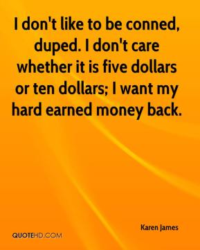 Karen James  - I don't like to be conned, duped. I don't care whether it is five dollars or ten dollars; I want my hard earned money back.