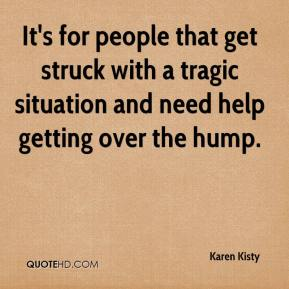 Karen Kisty  - It's for people that get struck with a tragic situation and need help getting over the hump.