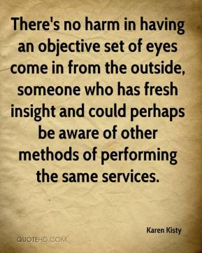 Karen Kisty  - There's no harm in having an objective set of eyes come in from the outside, someone who has fresh insight and could perhaps be aware of other methods of performing the same services.