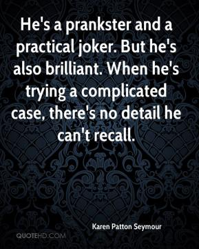 Karen Patton Seymour  - He's a prankster and a practical joker. But he's also brilliant. When he's trying a complicated case, there's no detail he can't recall.