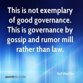 Karl Wachter  - This is not exemplary of good governance. This is governance by gossip and rumor mill rather than law.
