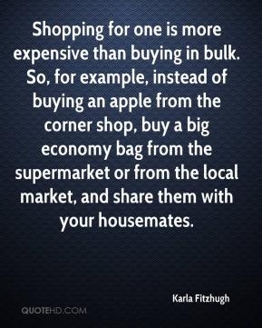Karla Fitzhugh  - Shopping for one is more expensive than buying in bulk. So, for example, instead of buying an apple from the corner shop, buy a big economy bag from the supermarket or from the local market, and share them with your housemates.