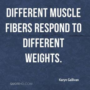 Karyn Gallivan  - Different muscle fibers respond to different weights.