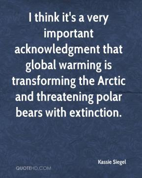 Kassie Siegel  - I think it's a very important acknowledgment that global warming is transforming the Arctic and threatening polar bears with extinction.