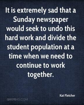 Kat Fletcher  - It is extremely sad that a Sunday newspaper would seek to undo this hard work and divide the student population at a time when we need to continue to work together.