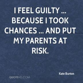 Kate Burton  - I feel guilty ... because I took chances ... and put my parents at risk.