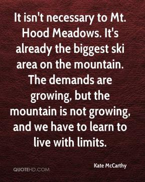 Kate McCarthy  - It isn't necessary to Mt. Hood Meadows. It's already the biggest ski area on the mountain. The demands are growing, but the mountain is not growing, and we have to learn to live with limits.