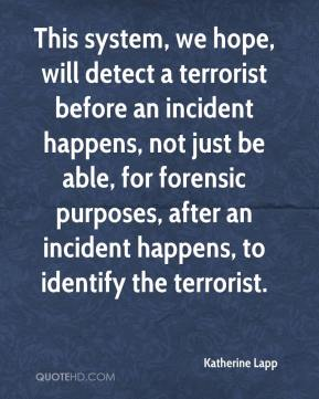 Katherine Lapp  - This system, we hope, will detect a terrorist before an incident happens, not just be able, for forensic purposes, after an incident happens, to identify the terrorist.