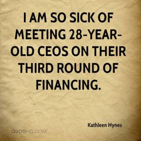 Kathleen Hynes  - I am so sick of meeting 28-year-old CEOs on their third round of financing.