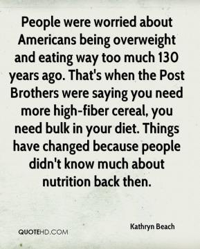 Kathryn Beach  - People were worried about Americans being overweight and eating way too much 130 years ago. That's when the Post Brothers were saying you need more high-fiber cereal, you need bulk in your diet. Things have changed because people didn't know much about nutrition back then.