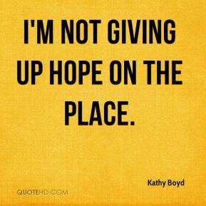 Kathy Boyd  - I'm not giving up hope on the place.