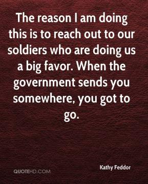 Kathy Feddor  - The reason I am doing this is to reach out to our soldiers who are doing us a big favor. When the government sends you somewhere, you got to go.