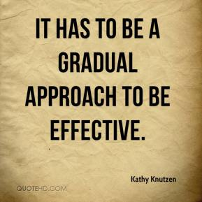 Kathy Knutzen  - It has to be a gradual approach to be effective.