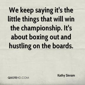 Kathy Sinram  - We keep saying it's the little things that will win the championship. It's about boxing out and hustling on the boards.